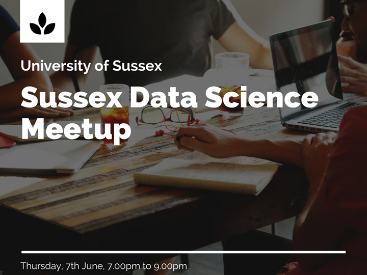 Sussex Data Science Meetup - Thursday, 7th June, 7.00pm to 9.00pm